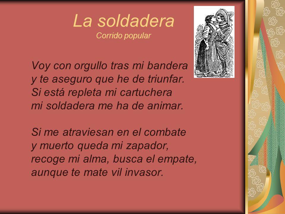 La soldadera Corrido popular Mas cuando el triunfo ya se decida y haya ganado mi batallón, busca mi cuerpo, bien de mi vida, pon en mi herida tu corazón.