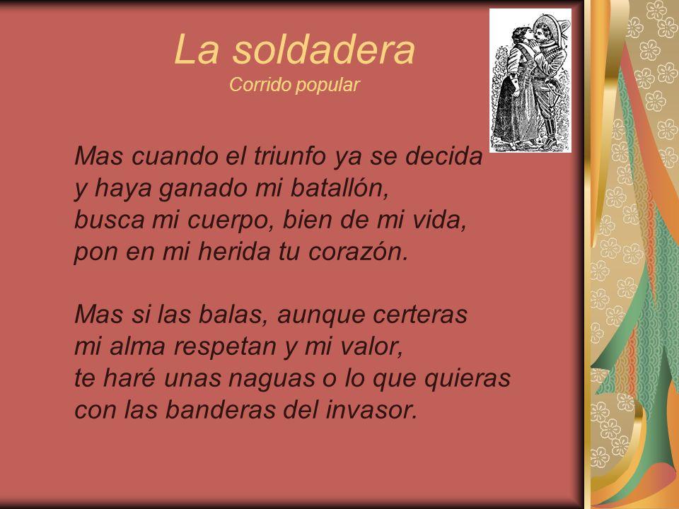 La soldadera Corrido popular Mas cuando el triunfo ya se decida y haya ganado mi batallón, busca mi cuerpo, bien de mi vida, pon en mi herida tu coraz