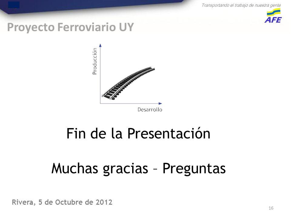 Proyecto Ferroviario UY 16 Fin de la Presentación Muchas gracias – Preguntas Rivera, 5 de Octubre de 2012