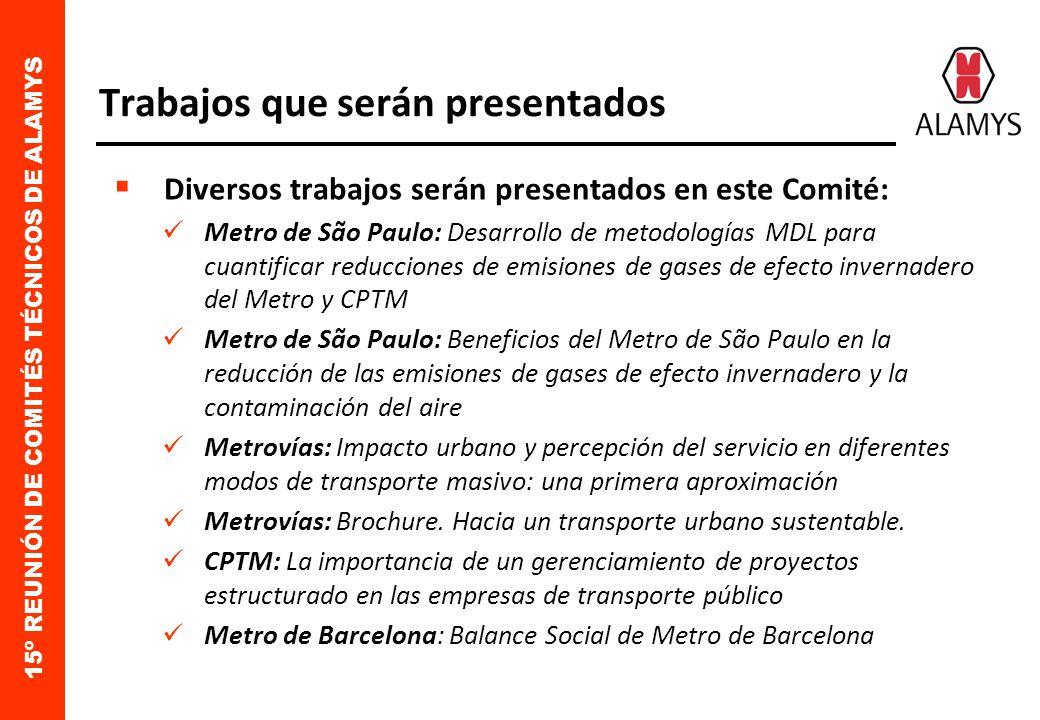 15º REUNIÓN DE COMITÉS TÉCNICOS DE ALAMYS Trabajos que serán presentados Diversos trabajos serán presentados en este Comité: Metro de São Paulo: Desarrollo de metodologías MDL para cuantificar reducciones de emisiones de gases de efecto invernadero del Metro y CPTM Metro de São Paulo: Beneficios del Metro de São Paulo en la reducción de las emisiones de gases de efecto invernadero y la contaminación del aire Metrovías: Impacto urbano y percepción del servicio en diferentes modos de transporte masivo: una primera aproximación Metrovías: Brochure.
