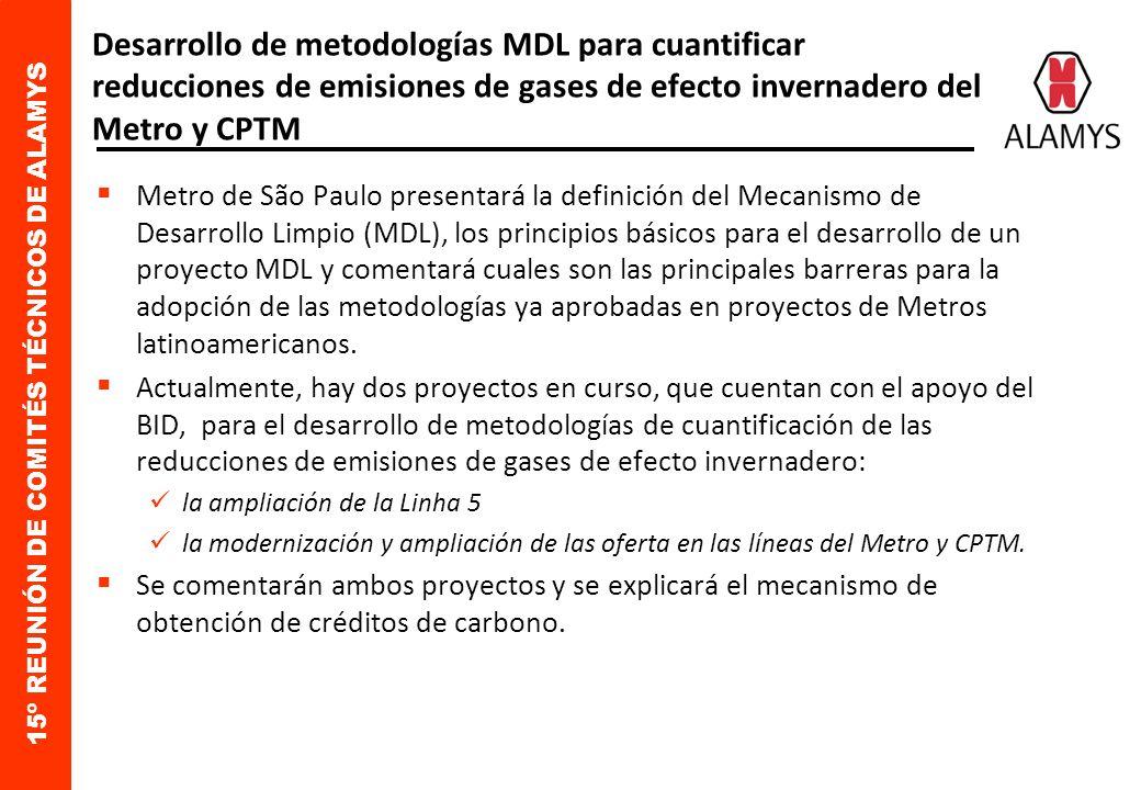 15º REUNIÓN DE COMITÉS TÉCNICOS DE ALAMYS Desarrollo de metodologías MDL para cuantificar reducciones de emisiones de gases de efecto invernadero del Metro y CPTM Metro de São Paulo presentará la definición del Mecanismo de Desarrollo Limpio (MDL), los principios básicos para el desarrollo de un proyecto MDL y comentará cuales son las principales barreras para la adopción de las metodologías ya aprobadas en proyectos de Metros latinoamericanos.