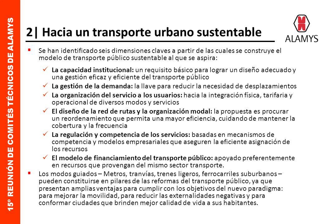 15º REUNIÓN DE COMITÉS TÉCNICOS DE ALAMYS 2| Hacia un transporte urbano sustentable Se han identificado seis dimensiones claves a partir de las cuales se construye el modelo de transporte público sustentable al que se aspira: La capacidad institucional: un requisito básico para lograr un diseño adecuado y una gestión eficaz y eficiente del transporte público La gestión de la demanda: la llave para reducir la necesidad de desplazamientos La organización del servicio a los usuarios: hacia la integración física, tarifaria y operacional de diversos modos y servicios El diseño de la red de rutas y la organización modal: la propuesta es procurar un reordenamiento que permita una mayor eficiencia, cuidando de mantener la cobertura y la frecuencia La regulación y competencia de los servicios: basadas en mecanismos de competencia y modelos empresariales que aseguren la eficiente asignación de los recursos El modelo de financiamiento del transporte público: apoyado preferentemente en recursos que provengan del mismo sector transporte.