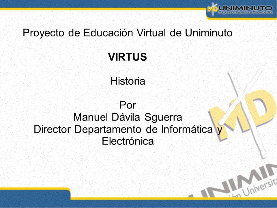 Proyecto de Educación Virtual de Uniminuto VIRTUS Historia Por Manuel Dávila Sguerra Director Departamento de Informática y Electrónica