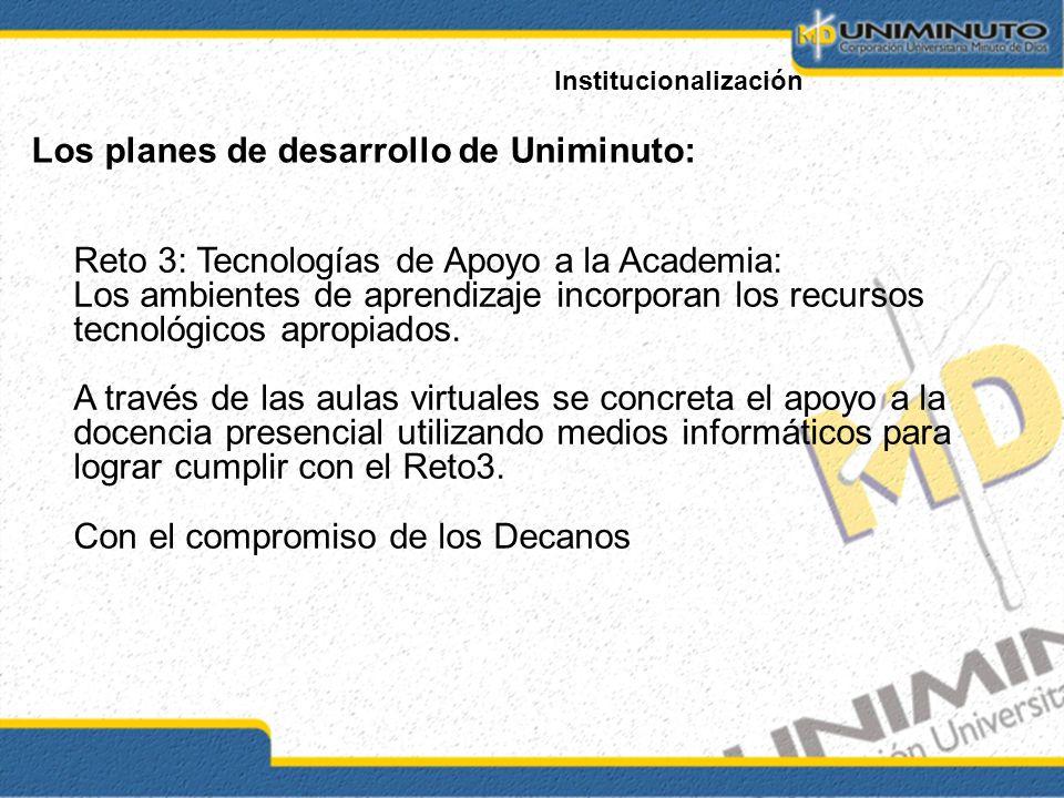 Institucionalización Los planes de desarrollo de Uniminuto: Reto 3: Tecnologías de Apoyo a la Academia: Los ambientes de aprendizaje incorporan los recursos tecnológicos apropiados.