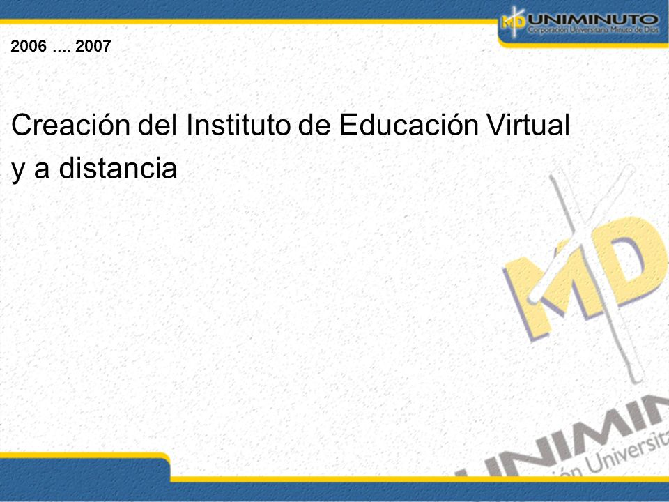 2006.... 2007 Creación del Instituto de Educación Virtual y a distancia