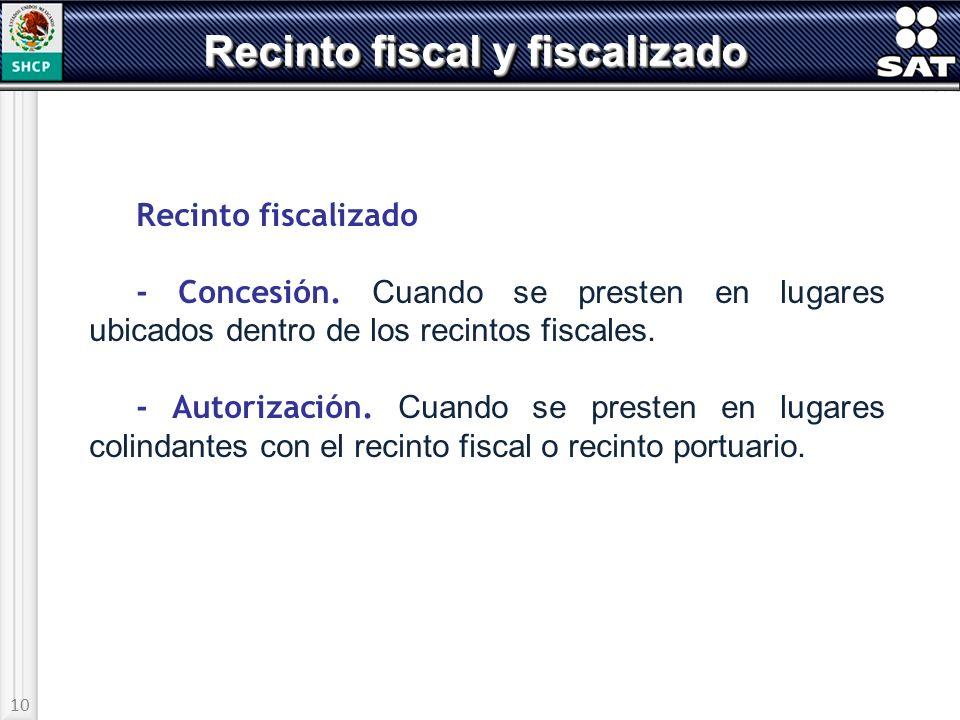 10 Recinto fiscal y fiscalizado Recinto fiscalizado - Concesión. Cuando se presten en lugares ubicados dentro de los recintos fiscales. - Autorización