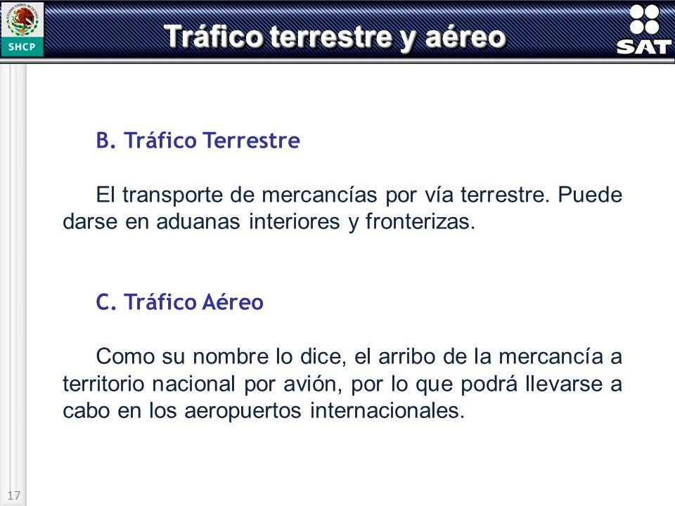 17 Tráfico terrestre y aéreo B. Tráfico Terrestre El transporte de mercancías por vía terrestre. Puede darse en aduanas interiores y fronterizas. C. T