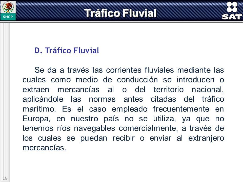 18 Tráfico Fluvial D. Tráfico Fluvial Se da a través las corrientes fluviales mediante las cuales como medio de conducción se introducen o extraen mer