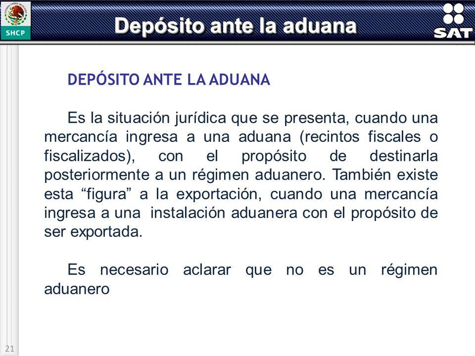 21 Depósito ante la aduana DEPÓSITO ANTE LA ADUANA Es la situación jurídica que se presenta, cuando una mercancía ingresa a una aduana (recintos fisca