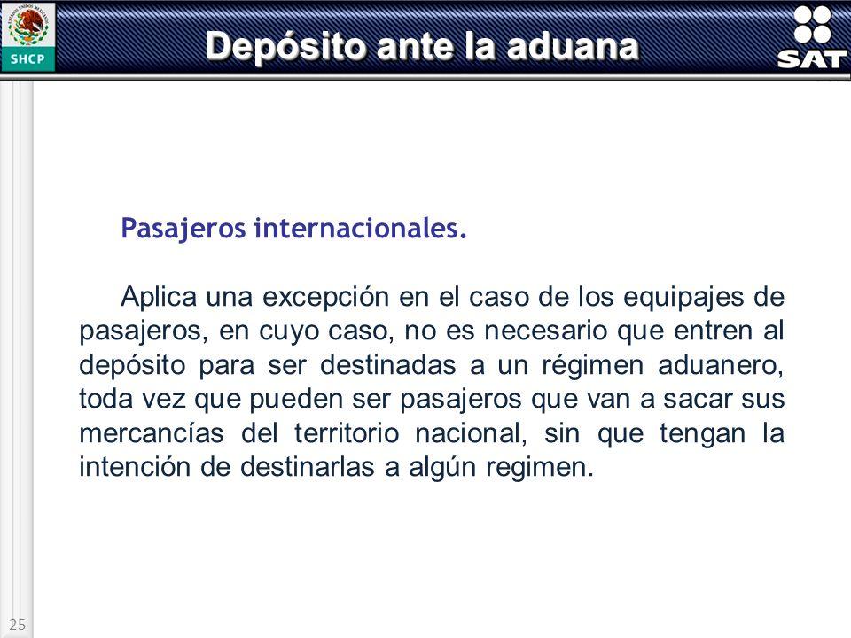 25 Depósito ante la aduana Pasajeros internacionales. Aplica una excepción en el caso de los equipajes de pasajeros, en cuyo caso, no es necesario que