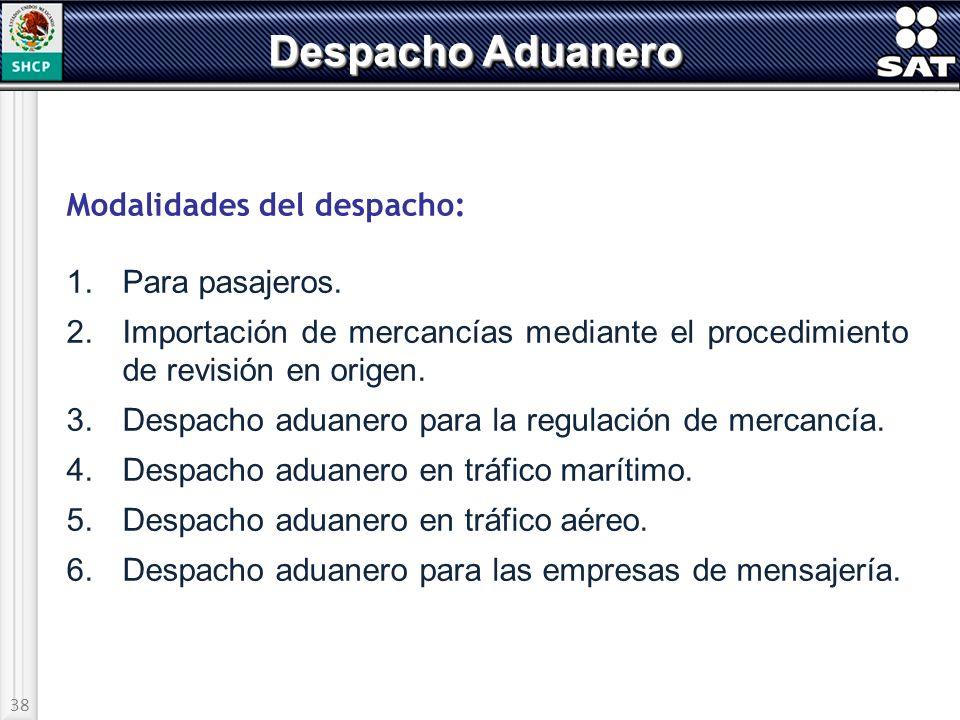 38 Despacho Aduanero Modalidades del despacho: 1.Para pasajeros. 2.Importación de mercancías mediante el procedimiento de revisión en origen. 3.Despac