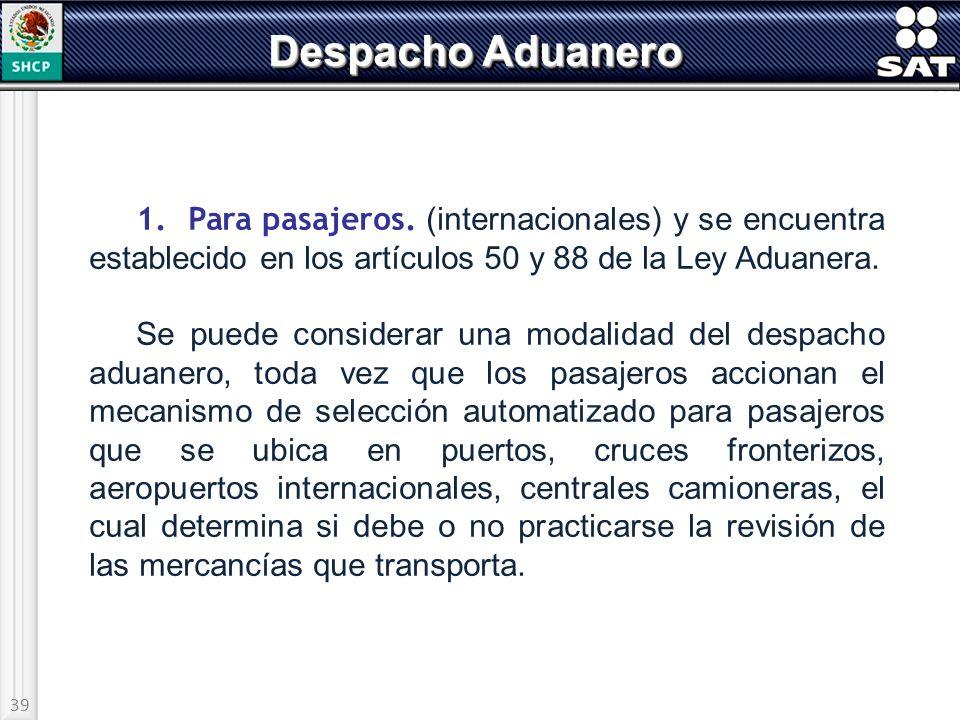39 Despacho Aduanero 1. Para pasajeros. (internacionales) y se encuentra establecido en los artículos 50 y 88 de la Ley Aduanera. Se puede considerar
