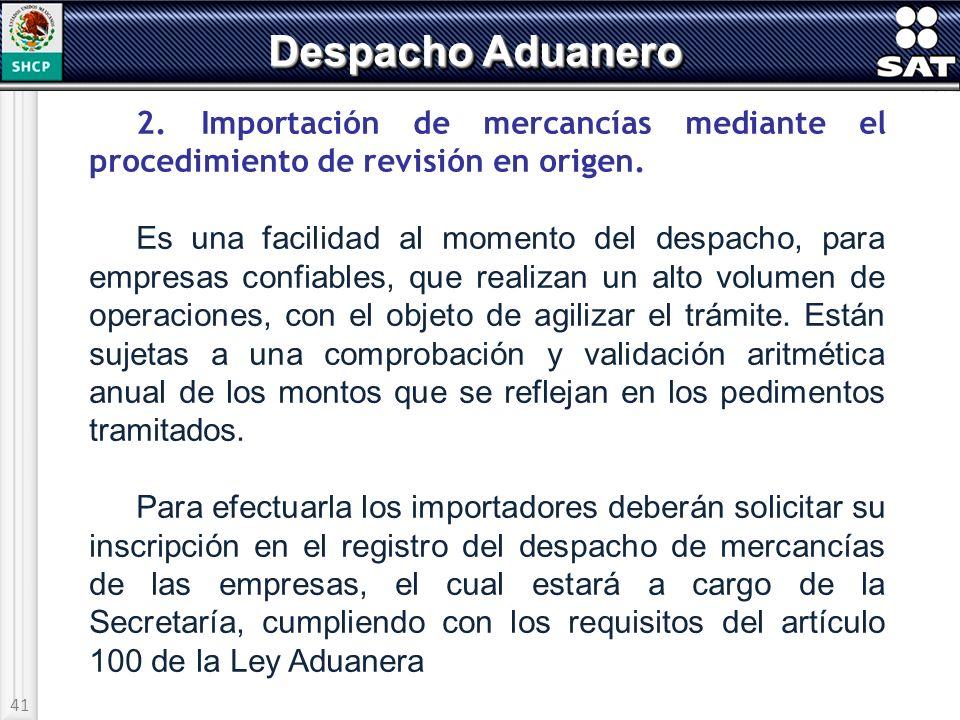 41 Despacho Aduanero 2. Importación de mercancías mediante el procedimiento de revisión en origen. Es una facilidad al momento del despacho, para empr