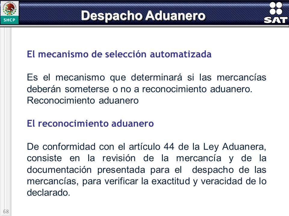 68 Despacho Aduanero El mecanismo de selección automatizada Es el mecanismo que determinará si las mercancías deberán someterse o no a reconocimiento