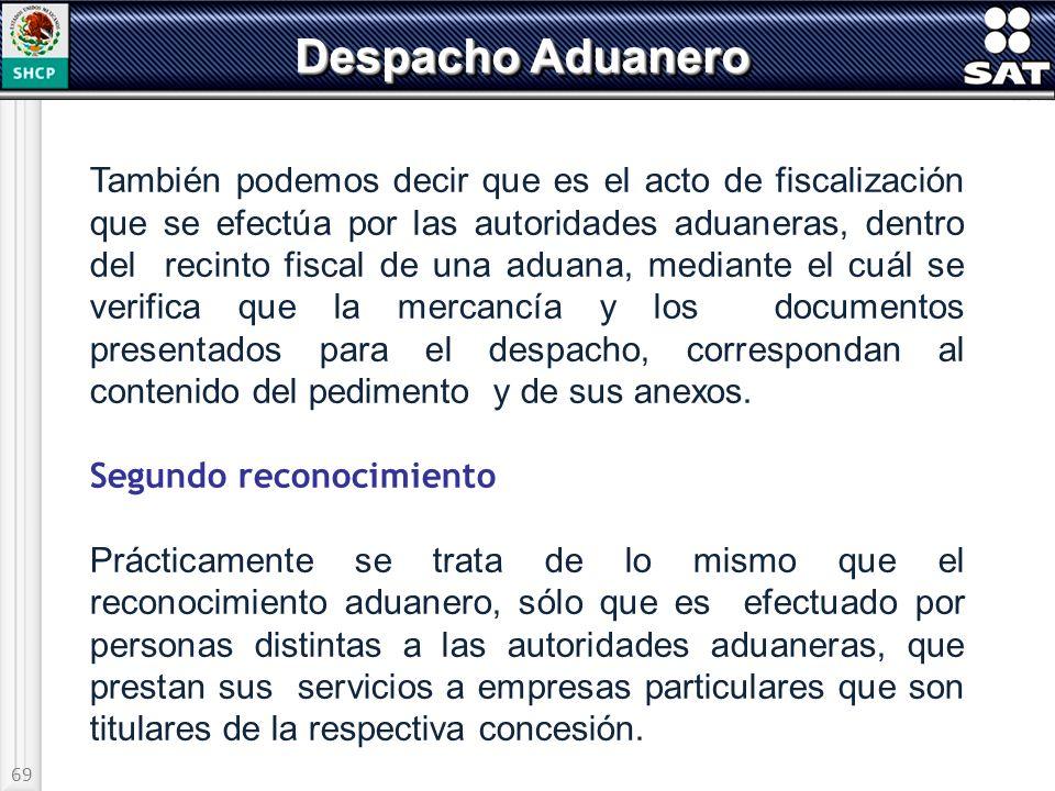 69 Despacho Aduanero También podemos decir que es el acto de fiscalización que se efectúa por las autoridades aduaneras, dentro del recinto fiscal de