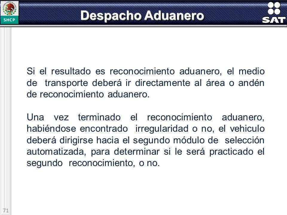 71 Despacho Aduanero Si el resultado es reconocimiento aduanero, el medio de transporte deberá ir directamente al área o andén de reconocimiento aduan