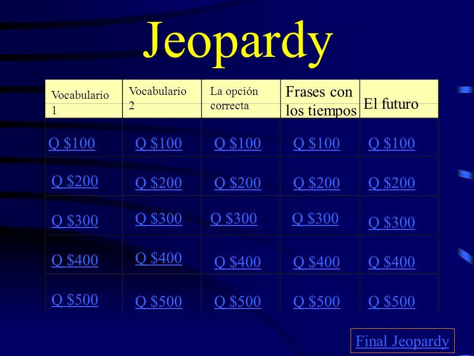 Jeopardy Vocabulario 1 Vocabulario 2 La opción correcta Frases con los tiempos El futuro Q $100 Q $200 Q $300 Q $400 Q $500 Q $100 Q $200 Q $300 Q $400 Q $500 Final Jeopardy