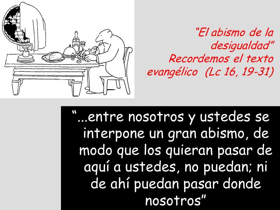El abismo de la desigualdad Recordemos el texto evangélico (Lc 16, 19-31)...entre nosotros y ustedes se interpone un gran abismo, de modo que los quie