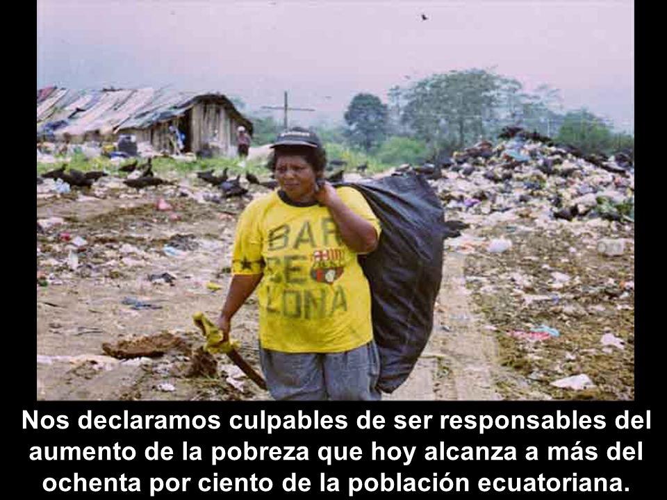 Nos declaramos culpables de ser responsables del aumento de la pobreza que hoy alcanza a más del ochenta por ciento de la población ecuatoriana.