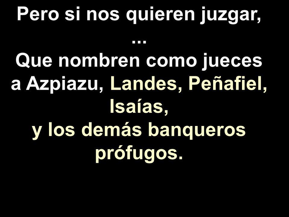 Pero si nos quieren juzgar,... Que nombren como jueces a Azpiazu, Landes, Peñafiel, Isaías, y los demás banqueros prófugos.