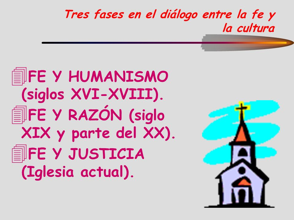 Tres fases en el diálogo entre la fe y la cultura 4 FE Y HUMANISMO (siglos XVI-XVIII). 4 FE Y RAZÓN (siglo XIX y parte del XX). 4 FE Y JUSTICIA (Igles