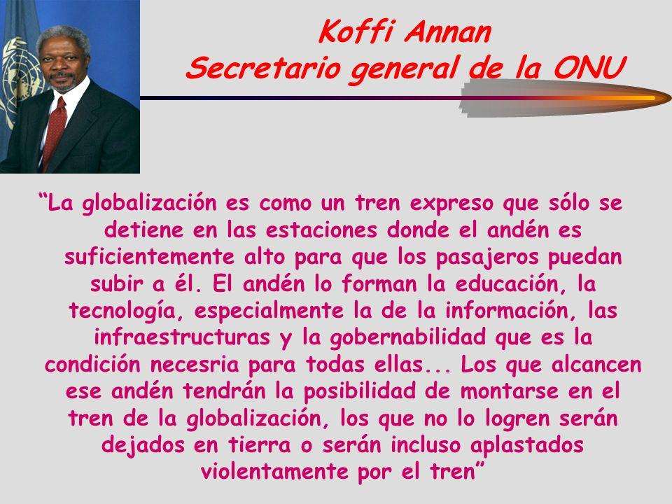 Koffi Annan Secretario general de la ONU La globalización es como un tren expreso que sólo se detiene en las estaciones donde el andén es suficienteme