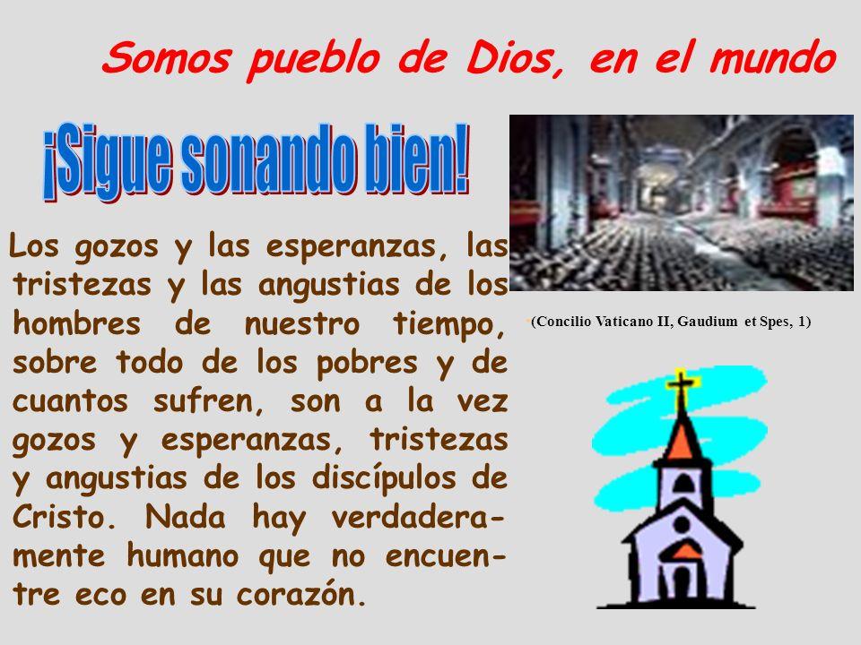 Somos pueblo de Dios, en el mundo Los gozos y las esperanzas, las tristezas y las angustias de los hombres de nuestro tiempo, sobre todo de los pobres