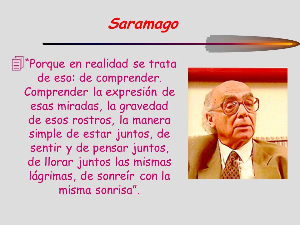 Saramago 4 Porque en realidad se trata de eso: de comprender. Comprender la expresión de esas miradas, la gravedad de esos rostros, la manera simple d