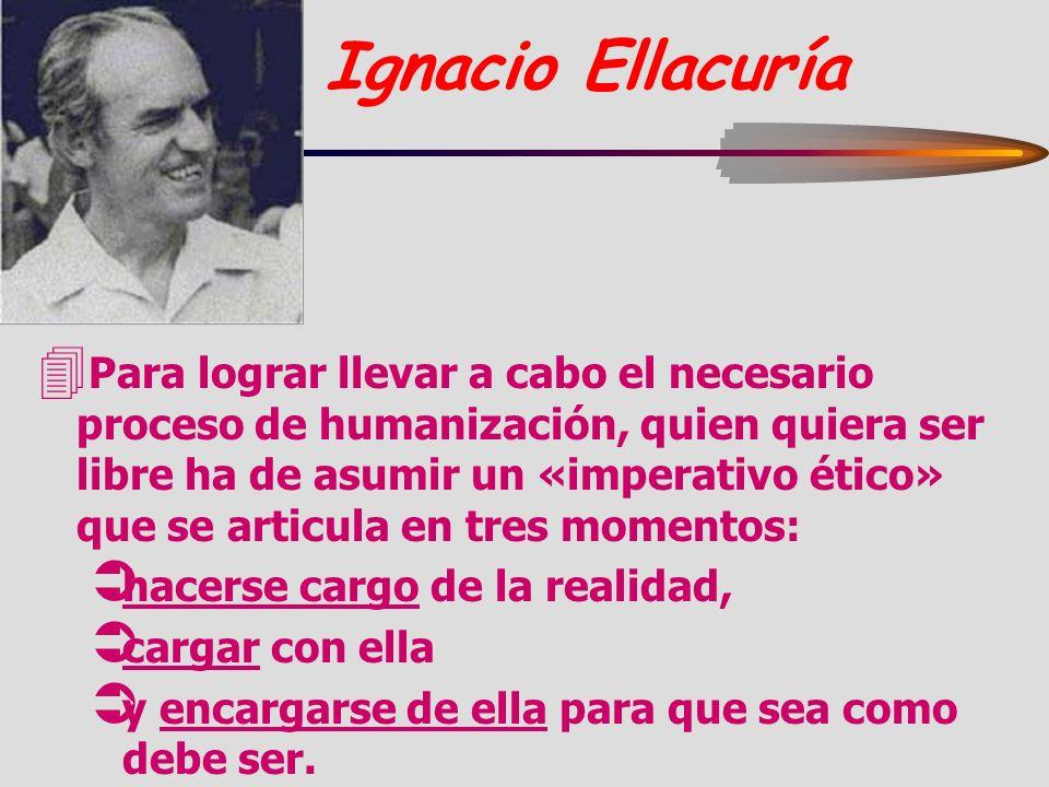 Ignacio Ellacuría 4 Para lograr llevar a cabo el necesario proceso de humanización, quien quiera ser libre ha de asumir un «imperativo ético» que se a