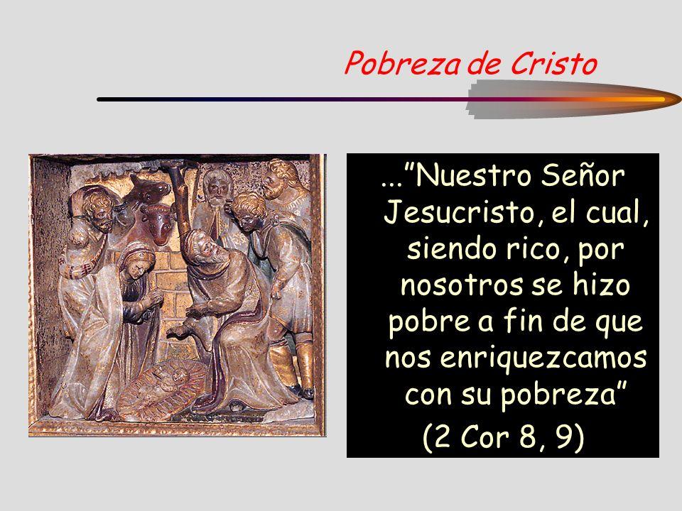 Pobreza de Cristo...Nuestro Señor Jesucristo, el cual, siendo rico, por nosotros se hizo pobre a fin de que nos enriquezcamos con su pobreza (2 Cor 8,