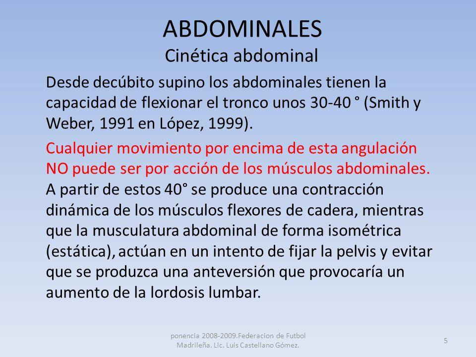ABDOMINALES Cinética abdominal Desde decúbito supino los abdominales tienen la capacidad de flexionar el tronco unos 30-40 ° (Smith y Weber, 1991 en L