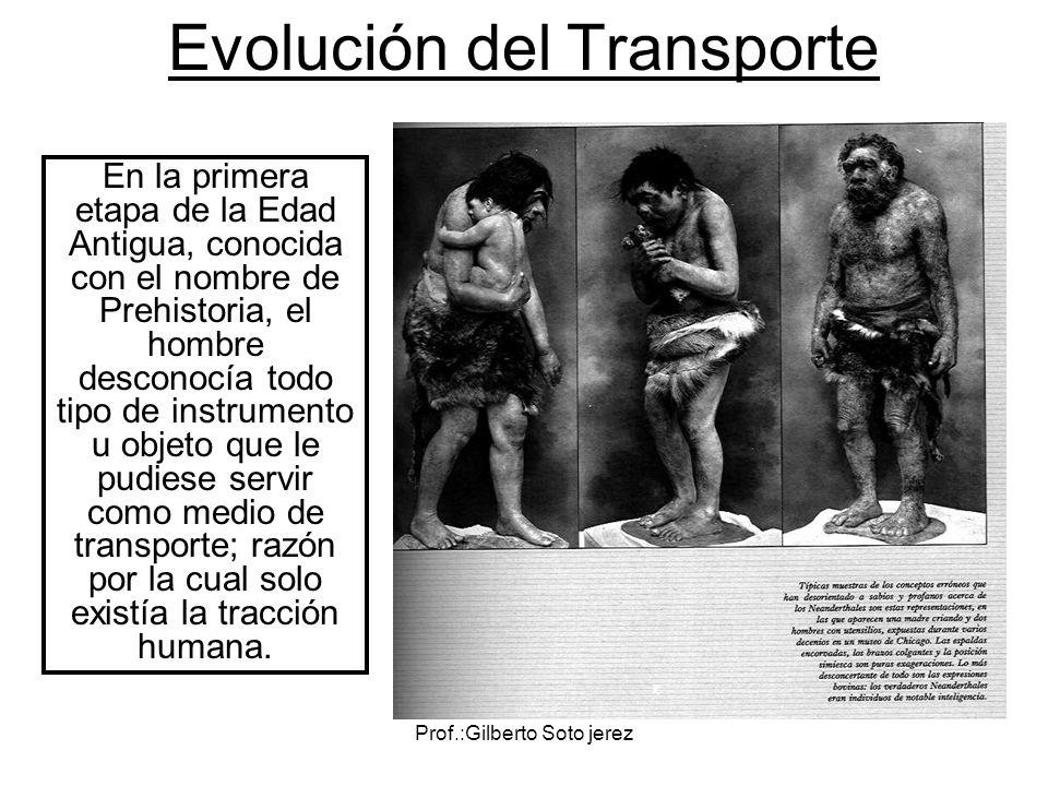 Prof.:Gilberto Soto jerez Evolución del Transporte En la primera etapa de la Edad Antigua, conocida con el nombre de Prehistoria, el hombre desconocía