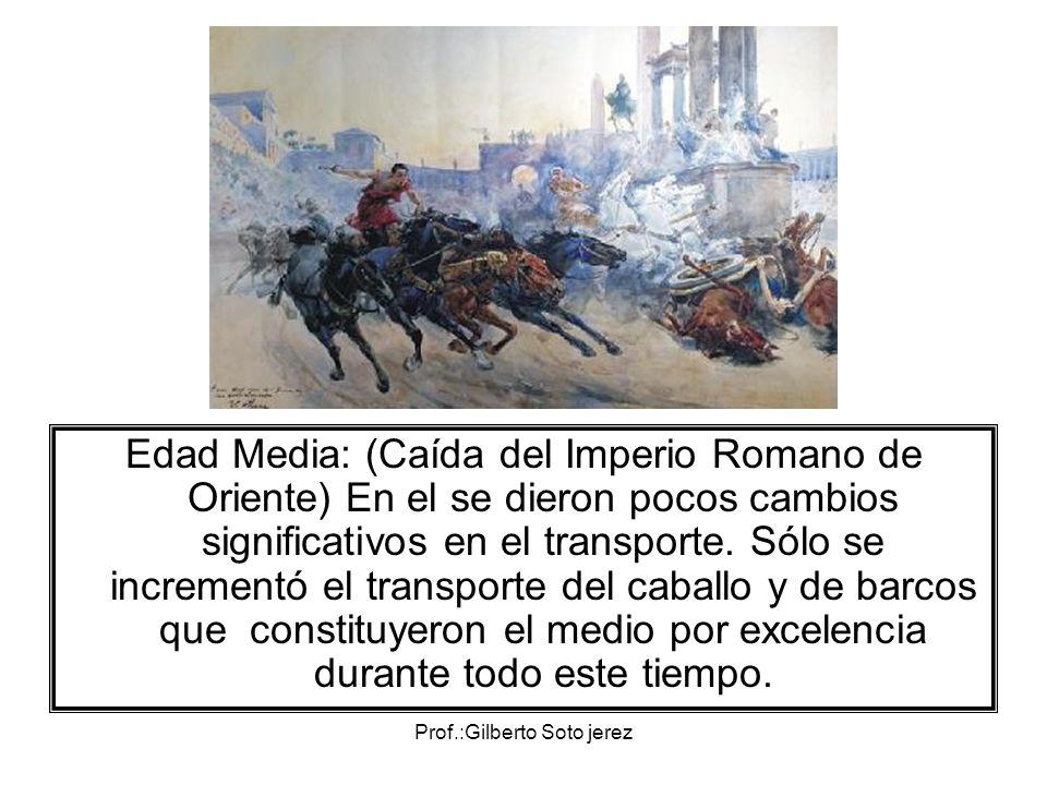 Prof.:Gilberto Soto jerez Edad Media: (Caída del Imperio Romano de Oriente) En el se dieron pocos cambios significativos en el transporte. Sólo se inc