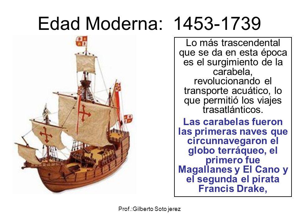 Prof.:Gilberto Soto jerez Edad Moderna: 1453-1739 Lo más trascendental que se da en esta época es el surgimiento de la carabela, revolucionando el tra