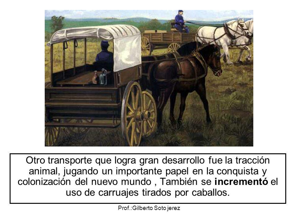 Prof.:Gilberto Soto jerez Otro transporte que logra gran desarrollo fue la tracción animal, jugando un importante papel en la conquista y colonización