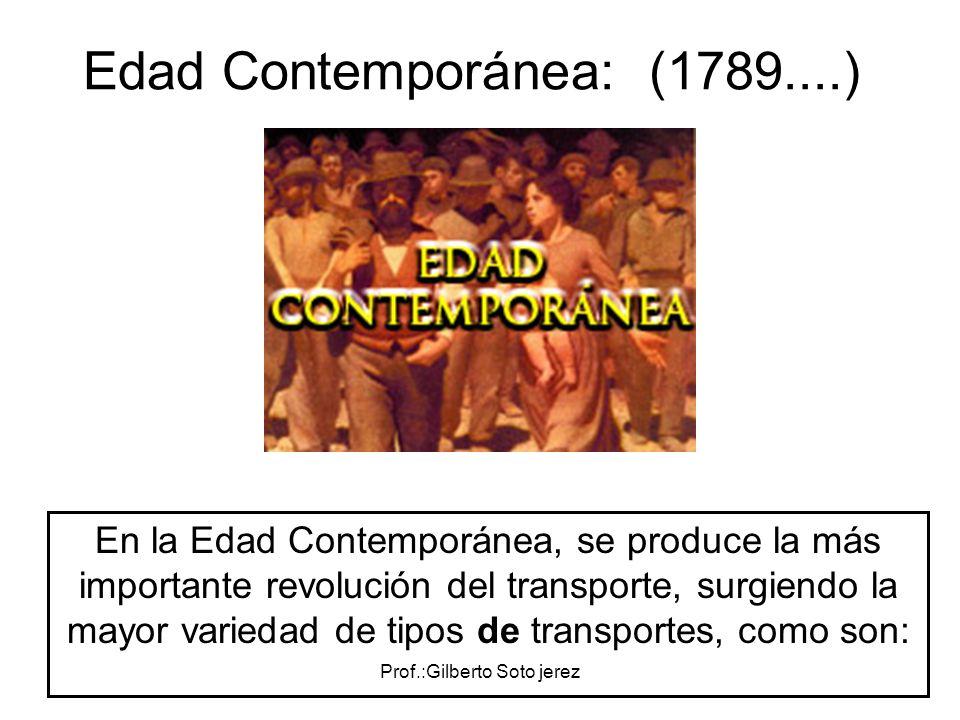 Prof.:Gilberto Soto jerez Edad Contemporánea: (1789....) En la Edad Contemporánea, se produce la más importante revolución del transporte, surgiendo l
