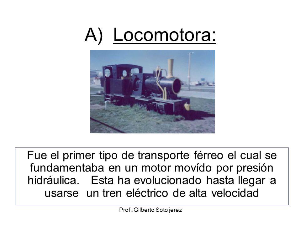 Prof.:Gilberto Soto jerez A) Locomotora: Fue el primer tipo de transporte férreo el cual se fundamentaba en un motor movído por presión hidráulica. Es
