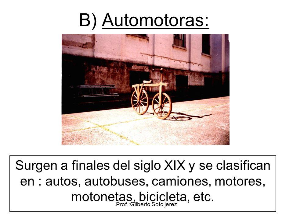 Prof.:Gilberto Soto jerez B) Automotoras: Surgen a finales del siglo XIX y se clasifican en : autos, autobuses, camiones, motores, motonetas, biciclet