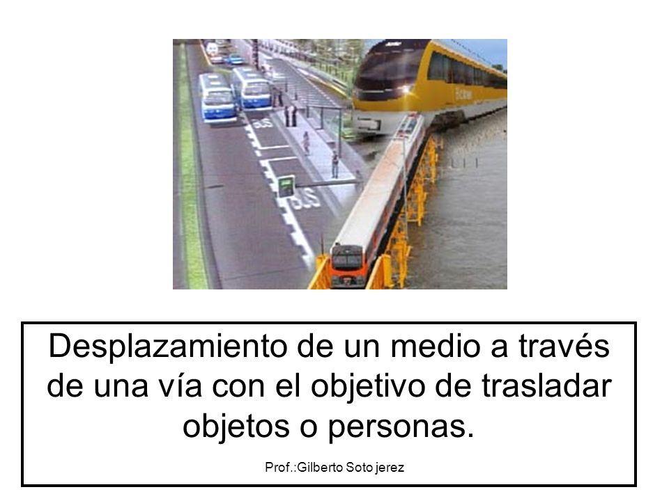 Prof.:Gilberto Soto jerez Desplazamiento de un medio a través de una vía con el objetivo de trasladar objetos o personas.