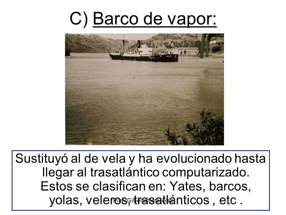 Prof.:Gilberto Soto jerez C) Barco de vapor: Sustituyó al de vela y ha evolucionado hasta llegar al trasatlántico computarizado. Estos se clasifican e