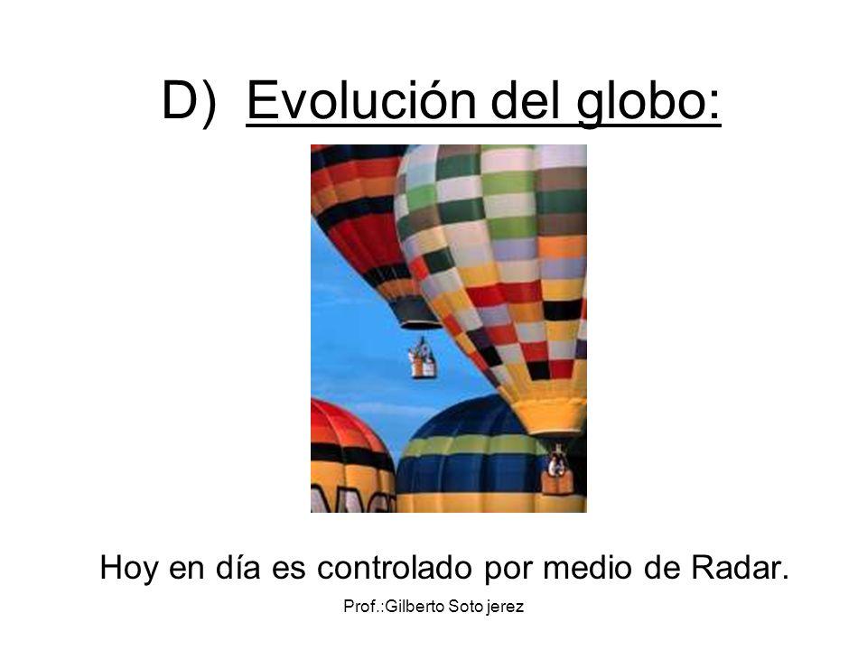 Prof.:Gilberto Soto jerez D) Evolución del globo: Hoy en día es controlado por medio de Radar.