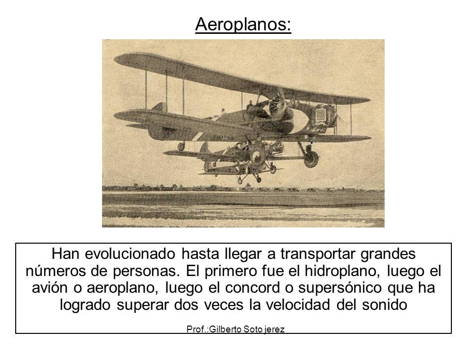 Prof.:Gilberto Soto jerez Aeroplanos: Han evolucionado hasta llegar a transportar grandes números de personas. El primero fue el hidroplano, luego el