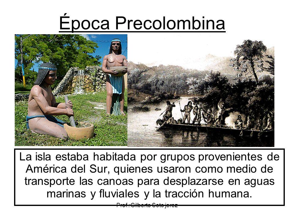 Prof.:Gilberto Soto jerez Época Precolombina La isla estaba habitada por grupos provenientes de América del Sur, quienes usaron como medio de transpor