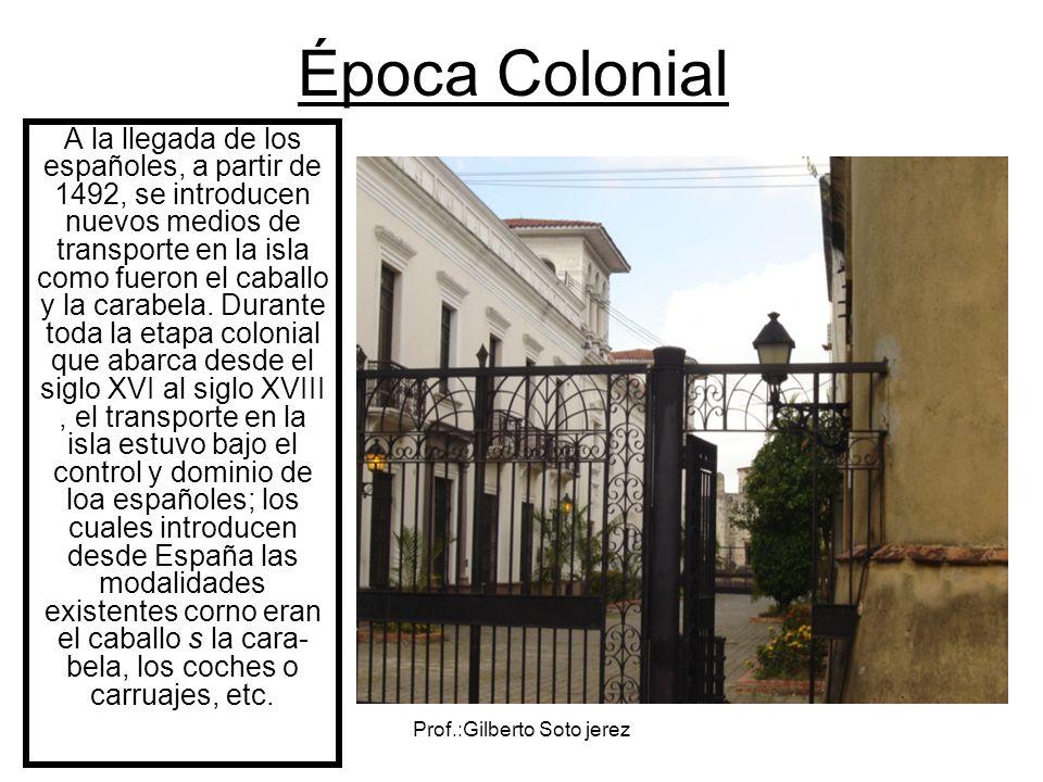 Prof.:Gilberto Soto jerez Época Colonial A la llegada de los españoles, a partir de 1492, se introducen nuevos medios de transporte en la isla como fu