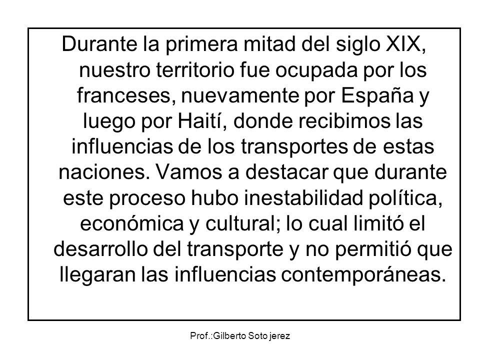Prof.:Gilberto Soto jerez Durante la primera mitad del siglo XIX, nuestro territorio fue ocupada por los franceses, nuevamente por España y luego por