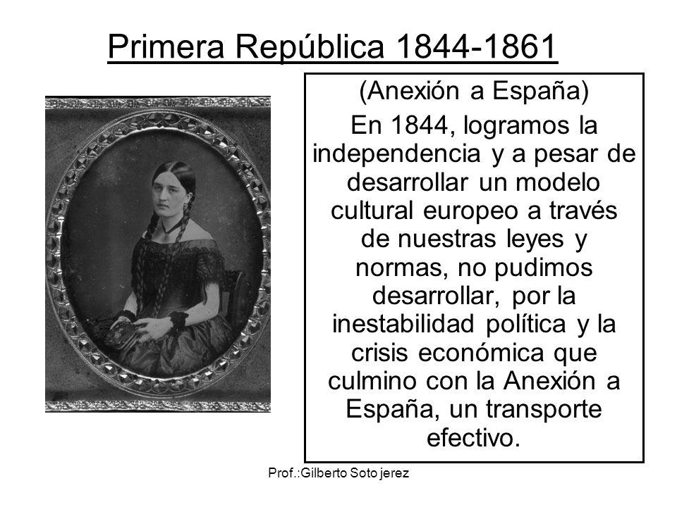 Prof.:Gilberto Soto jerez Primera República 1844-1861 (Anexión a España) En 1844, logramos la independencia y a pesar de desarrollar un modelo cultura