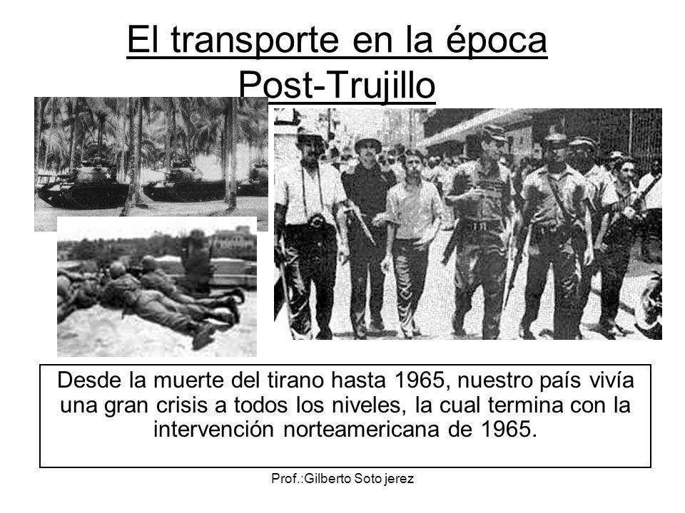 Prof.:Gilberto Soto jerez El transporte en la época Post-Trujillo Desde la muerte del tirano hasta 1965, nuestro país vivía una gran crisis a todos lo