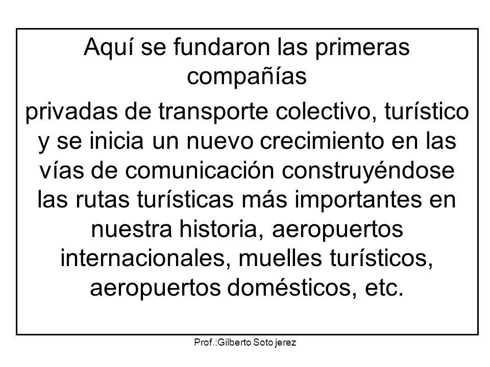 Prof.:Gilberto Soto jerez Aquí se fundaron las primeras compañías privadas de transporte colectivo, turístico y se inicia un nuevo crecimiento en las