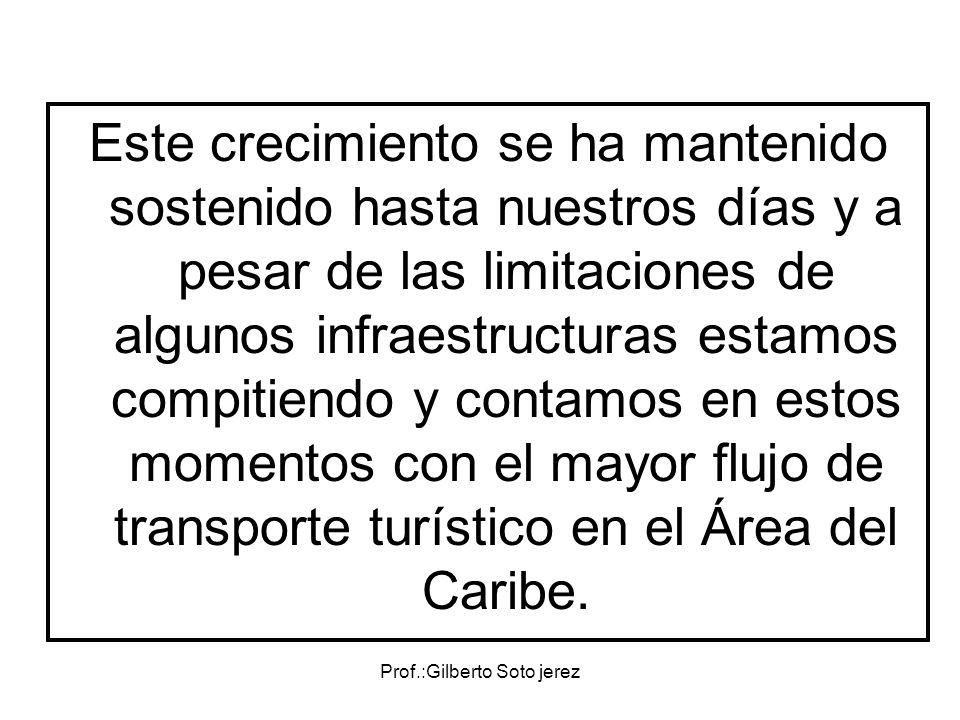 Prof.:Gilberto Soto jerez Este crecimiento se ha mantenido sostenido hasta nuestros días y a pesar de las limitaciones de algunos infraestructuras est