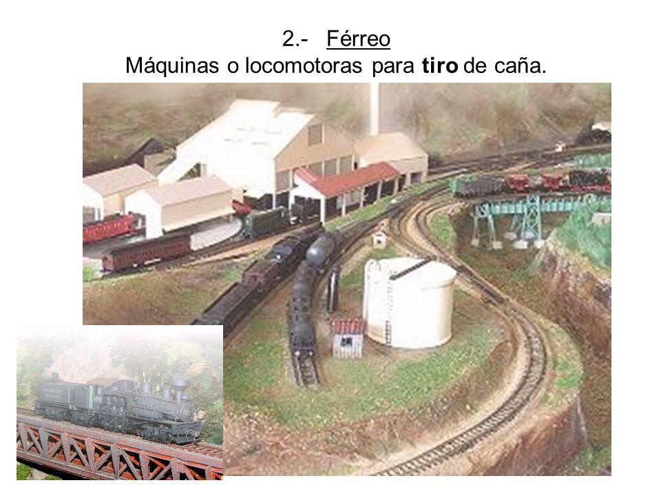 Prof.:Gilberto Soto jerez 2.- Férreo Máquinas o locomotoras para tiro de caña.